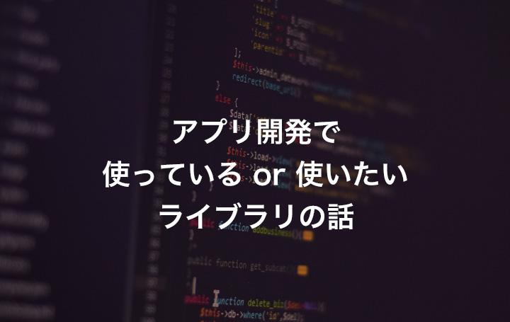 アプリ開発で使っているor使いたいライブラリの話